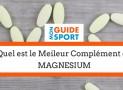 Quel est le Meilleur Magnésium du Marché ?