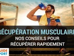 Récupération Musculaire: Nos Conseils pour Récupérer Rapidement !